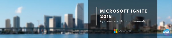 Microsoft Ignite 2018: Updates And Announcements