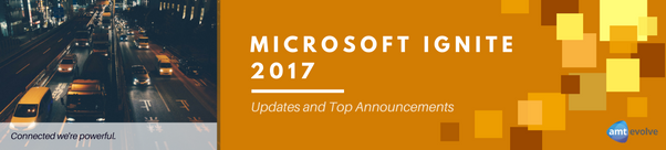 Updates And Top Announcements From Microsoft Ignite 2017